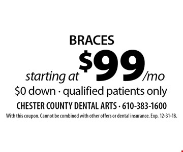 starting at $99/mo BRACES $0 down - qualified patients only. With this coupon. Cannot be combined with other offers or dental insurance. Exp. 12-31-18.