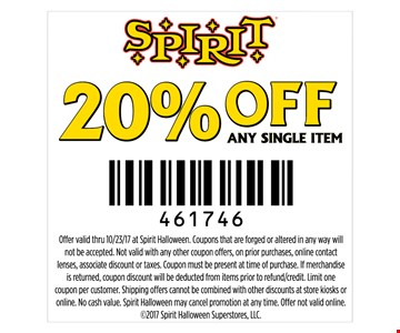 20% off any single item. Offer valid thru 10/23/17 at Spirit Halloween. Coupons that are forged or altered in any way will not be accepted. Not valid with any other coupon offers, on prior purchases, online contact lenses, associate discount or taxes. Coupon must be present at time of purchase. If merchandise is returned, coupon discount will be deducted from items prior to refund/credit. Limit one coupon per customer. Shipping offers cannot be combined with other discounts at store kiosks or online. No cash value. Spirit Halloween may cancel promotion at any time. Offer not valid online. 2017 Spirit Halloween Superstores, LLC.