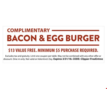 Complimentary bacon & egg burger with a minimum $5 purchase. Excludes tax & gratuity. Dine-in only. May not be combined with any other offer, discount or daily specials.