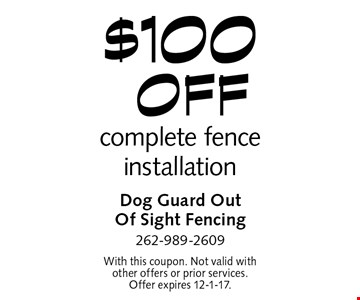 $100 off complete fence installation. With this coupon. Not valid with other offers or prior services. Offer expires 12-1-17.