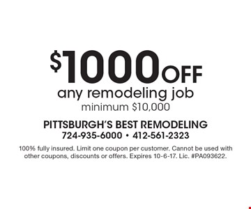 $1000 Off any remodeling job, minimum $10,000. 100% fully insured. Limit one coupon per customer. Cannot be used with other coupons, discounts or offers. Expires 10-6-17. Lic. #PA093622.