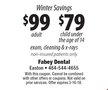 Winter Savings Exam, cleaning & x-rays: $99 adult and $79 child under the age of 14 non-insured patients only. With this coupon. Cannot be combined with other offers or coupons. Not valid on prior services. Offer expires 3-16-18.