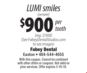 $900 per tooth LUMI smiles (veneer) (reg. $1500) (See FabeyDentalStudios.com to see images). With this coupon. Cannot be combined with other offers or coupons. Not valid on prior services. Offer expires 3-16-18.