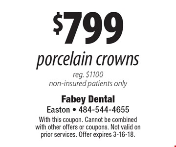 $799 porcelain crowns reg. $1100 non-insured patients only. With this coupon. Cannot be combined with other offers or coupons. Not valid on prior services. Offer expires 3-16-18.