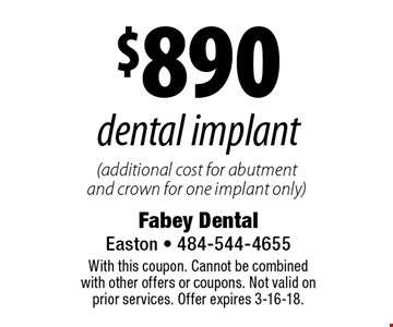 $890 dental implant (additional cost for abutment and crown for one implant only). With this coupon. Cannot be combined with other offers or coupons. Not valid on prior services. Offer expires 3-16-18.