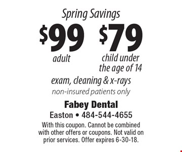 Spring Savings $99 adult and $79 child under the age of 14 Exam, cleaning & x-rays. Non-insured patients only. With this coupon. Cannot be combined with other offers or coupons. Not valid on prior services. Offer expires 6-30-18.