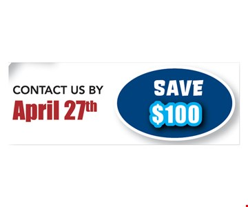 Save $100 when you contact us by April 27th. Not valid with any other offers.