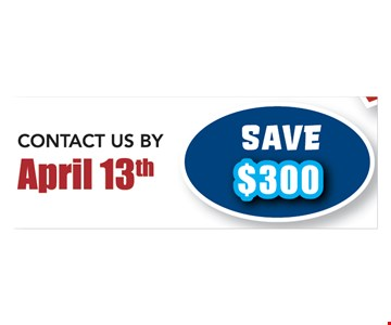 Save $300 when you contact us by April 13th. Not valid with any other offers.