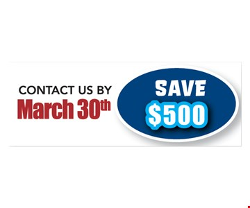 Save $500 when you contact us by March 30th. Not valid with any other offers.