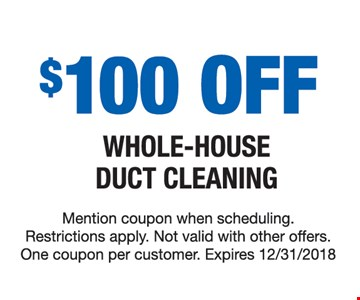 $100 off whole-house duct cleaning. Mention coupon when scheduling. Restrictions apply. Not valid with other offers. One coupon per customer. Expires 12/31/18.