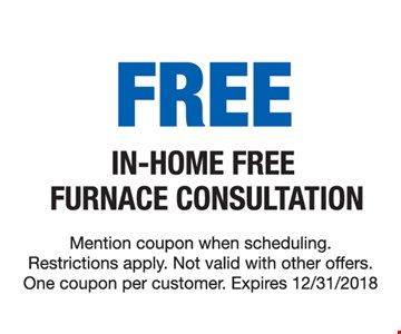 Free in-home free furnace consultation. Mention coupon when scheduling. Restrictions apply. Not valid with other offers. One coupon per customer. Expires 12/31/18.
