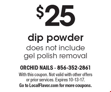 $25dip powder does not include gel polish removal. With this coupon. Not valid with other offers or prior services. Expires 10-13-17.Go to LocalFlavor.com for more coupons.