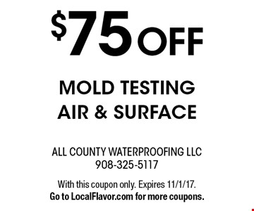$75 OFF MOLD TESTING AIR & SURFACE. With this coupon only. Expires 11/1/17. Go to LocalFlavor.com for more coupons.