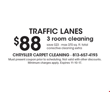 Traffic Lanes - $88 3 room cleaning. Save $23 - max 370 sq. ft. total corrective cleaning extra. Must present coupon prior to scheduling. Not valid with other discounts. Minimum charges apply. Expires 11-10-17.