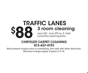 Traffic Lanes. $88 for 3 room cleaning. Save $23. Max 370 sq. ft. total. Corrective cleaning extra. Must present coupon prior to scheduling. Not valid with other discounts. Minimum charges apply. Expires 2-9-18.