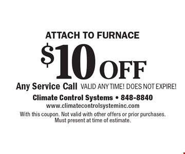 Attach to furnace. $10 off Any Service Call. VALID ANY TIME! DOES NOT EXPIRE!. With this coupon. Not valid with other offers or prior purchases. Must present at time of estimate.