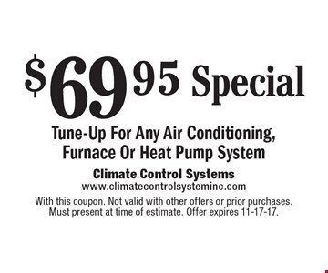$69 .95 Special Tune-Up For Any Air Conditioning,Furnace Or Heat Pump System. With this coupon. Not valid with other offers or prior purchases.Must present at time of estimate. Offer expires 11-17-17.