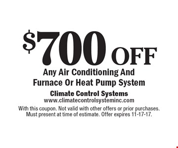 $700 off Any Air Conditioning And Furnace Or Heat Pump System. With this coupon. Not valid with other offers or prior purchases.Must present at time of estimate. Offer expires 11-17-17.