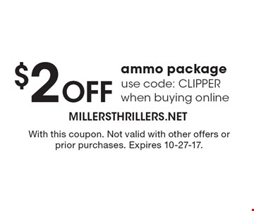 $2 Off ammo package use code: CLIPPER when buying online. With this coupon. Not valid with other offers or prior purchases. Expires 10-27-17.