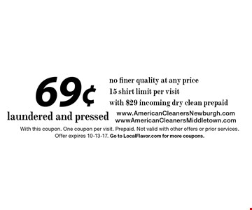 69¢ laundered and pressed no finer quality at any price 15 shirt limit per visitwith $29 incoming dry clean prepaid. With this coupon. One coupon per visit. Prepaid. Not valid with other offers or prior services. Offer expires 10-13-17. Go to LocalFlavor.com for more coupons.