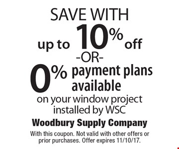 up to 10% off -OR- 0% payment plans available on your window project installed by WSC. With this coupon. Not valid with other offers or prior purchases. Offer expires 11/10/17.