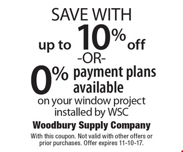 up to 10% off -OR- 0% payment plans available on your window project installed by WSC. With this coupon. Not valid with other offers or prior purchases. Offer expires 11-10-17.