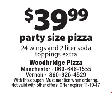 $39.99 party size pizza 24 wings and 2 liter soda. Toppings extra. With this coupon. Must mention when ordering. Not valid with other offers. Offer expires 11-10-17.