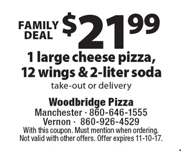 Family Deal - $21.99 1 large cheese pizza, 12 wings & 2-liter soda take-out or delivery. With this coupon. Must mention when ordering. Not valid with other offers. Offer expires 11-10-17.