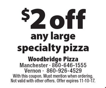 $2 off any large specialty pizza. With this coupon. Must mention when ordering. Not valid with other offers. Offer expires 11-10-17.