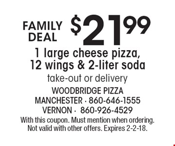 Family deal. $21.99 1 large cheese pizza, 12 wings & 2-liter soda take-out or delivery. With this coupon. Must mention when ordering. Not valid with other offers. Expires 2-2-18.
