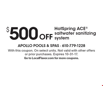 $500 Off HotSpring ACE saltwater sanitizing system. With this coupon. On select units. Not valid with other offers or prior purchases. Expires 10-31-17.Go to LocalFlavor.com for more coupons.