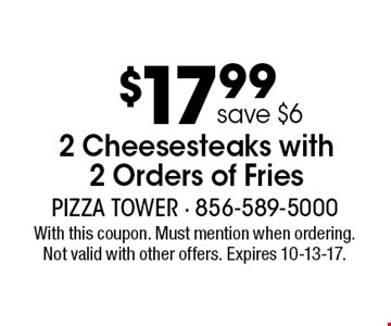 $17.99 2 Cheesesteaks with 2 Orders of Fries, save $6. With this coupon. Must mention when ordering. Not valid with other offers. Expires 10-13-17.