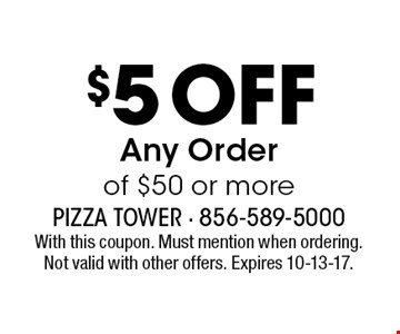 $5 Off Any Order of $50 or more. With this coupon. Must mention when ordering. Not valid with other offers. Expires 10-13-17.