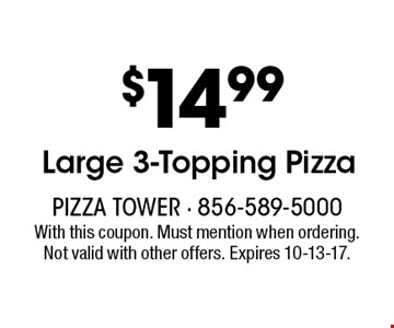 $14.99 Large 3-Topping Pizza. With this coupon. Must mention when ordering. Not valid with other offers. Expires 10-13-17.