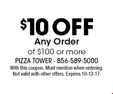 $10 Off Any Order of $100 or more. With this coupon. Must mention when ordering. Not valid with other offers. Expires 10-13-17.