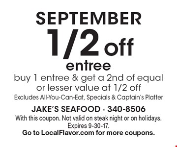 September. 1/2 off entree. Buy 1 entree & get a 2nd of equal or lesser value at 1/2 off. Excludes All-You-Can-Eat, Specials & Captain's Platter. With this coupon. Not valid on steak night or on holidays. Expires 9-30-17. Go to LocalFlavor.com for more coupons.