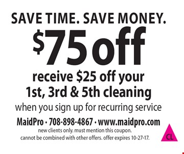 Save Time. Save Money. $75 off receive $25 off your 1st, 3rd & 5th cleaning. When you sign up for recurring service. new clients only. must mention this coupon. cannot be combined with other offers. offer expires 10-27-17.