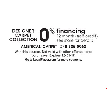Designer Carpet Collection 0% financing 12 month (free credit) see store for details. With this coupon. Not valid with other offers or prior purchases. Expires 12-01-17. Go to LocalFlavor.com for more coupons.