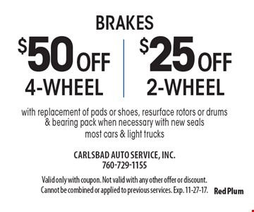 Brakes $50 off 4-wheel or $25 off 2-wheel brakes with replacement of pads or shoes, resurface rotors or drums & bearing pack when necessary with new seals most cars & light trucks. Valid only with coupon. Not valid with any other offer or discount. Cannot be combined or applied to previous services. Exp. 11-27-17.