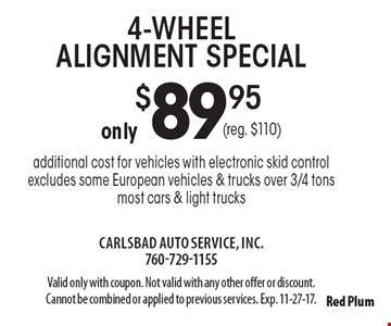 4-wheel alignment special only $89.95 (reg. $110), additional cost for vehicles with electronic skid control excludes some European vehicles & trucks over 3/4 tons most cars & light trucks. Valid only with coupon. Not valid with any other offer or discount. Cannot be combined or applied to previous services. Exp. 11-27-17.