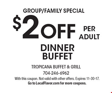 GROUP/FAMILY SPECIAL. $2 OFF PER ADULT DINNER BUFFET. With this coupon. Not valid with other offers. Expires 11-30-17. Go to LocalFlavor.com for more coupons.