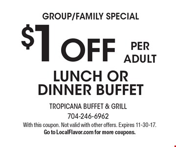 GROUP/FAMILY SPECIAL. $1 OFF PER ADULT LUNCH OR DINNER BUFFET. With this coupon. Not valid with other offers. Expires 11-30-17. Go to LocalFlavor.com for more coupons.