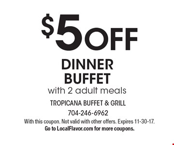 $5 OFF DINNER BUFFET with 2 adult meals. With this coupon. Not valid with other offers. Expires 11-30-17. Go to LocalFlavor.com for more coupons.