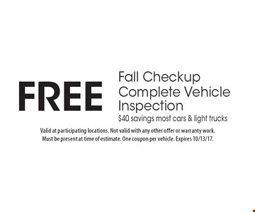 Free Fall Checkup. Complete Vehicle Inspection. $40 savings. Most cars & light trucks. Valid at participating locations. Not valid with any other offer or warranty work. Must be present at time of estimate. One coupon per vehicle. Expires 10/13/17.