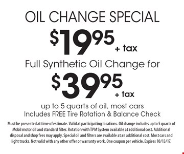$19.95 + tax Oil Change Special OR Full Synthetic Oil Change for $39.95 + tax. Up to 5 quarts of oil, most cars. Includes Free Tire Rotation & Balance Check. Must be presented at time of estimate. Valid at participating locations. Oil change includes up to 5 quarts of Mobil motor oil and standard filter. Rotation with TPM System available at additional cost. Additional disposal and shop fees may apply. Special oil and filters are available at an additional cost. Most cars and light trucks. Not valid with any other offer or warranty work. One coupon per vehicle. Expires 10/13/17.