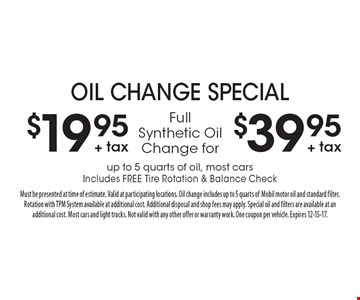 Oil change special $19.95 + tax. Full Synthetic Oil Change for $39.95 + tax up to 5 quarts of oil, most cars Includes Free Tire Rotation & Balance Check. Must be presented at time of estimate. Valid at participating locations. Oil change includes up to 5 quarts ofMobil motor oil and standard filter.Rotation with TPM System available at additional cost. Additional disposal and shop fees may apply. Special oil and filters are available at an additional cost. Most cars and light trucks. Not valid with any other offer or warranty work. One coupon per vehicle. Expires 12-15-17.