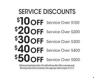 Service Discounts. $10 off Service Over $100. $20 off Service Over $200. $30 off Service Over $300. $40 off Service Over $400. $50 off Service Over $500. Valid at participating locations. Not valid with any other offer or warranty work. Must be present at time of estimate. One coupon per vehicle. Expires 12-15-17.