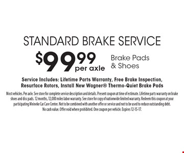 $99.99 per axle Brake Pads& Shoes standard brake service. Service Includes: Lifetime Parts Warranty, Free Brake Inspection, Resurface Rotors, Install New Wagner Thermo-Quiet Brake Pads. Most vehicles. Per axle. See store for complete service description and details. Present coupon at time of estimate. Lifetime parts warranty on brake shoes and disc pads. 12 months, 12,000 miles labor warranty. See store for copy of nationwide limited warranty. Redeem this coupon at your participating Meineke Car Care Center. Not to be combined with another offer or service and not to be used to reduce outstanding debt. No cash value. Offer void where prohibited. One coupon per vehicle. Expires 12-15-17.