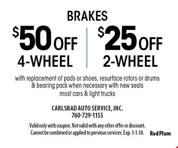 Brakes $25 off 2-wheel brakes or $50 off 4-wheel brakes with replacement of pads or shoes, resurface rotors or drums & bearing pack when necessary with new seals most cars & light trucks. Valid only with coupon. Not valid with any other offer or discount. Cannot be combined or applied to previous services. Exp. 1-1-18.