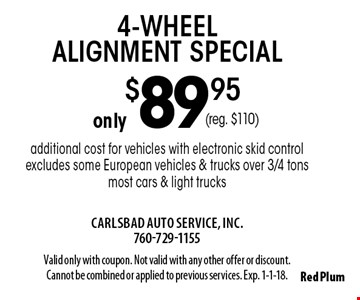 4-wheel alignment special only $89.95. Additional cost for vehicles with electronic skid control. Excludes some European vehicles & trucks over 3/4 tons. Most cars & light trucks (reg. $110). Valid only with coupon. Not valid with any other offer or discount. Cannot be combined or applied to previous services. Exp. 1-1-18.
